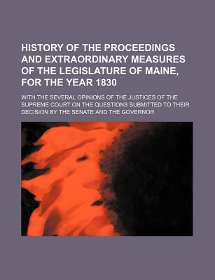 History of the Proceedings and Extraordinary Measures of the Legislature of Maine, for the Year 1830; With the Several Opinions of the Justices of the