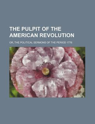 The Pulpit of the American Revolution; Or, the Political Sermons of the Period 1776