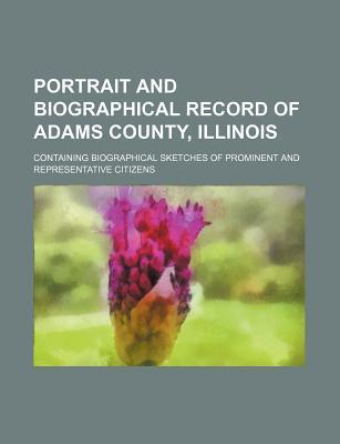 Portrait and Biographical Record of Adams County, Illinois; Containing Biographical Sketches of Prominent and Representative Citizens