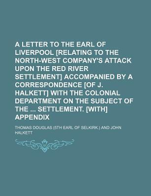 A Letter to the Earl of Liverpool [Relating to the North-West Company's Attack Upon the Red River Settlement] Accompanied by a Correspondence [Of J. Halkett] with the Colonial Department on the Subject of the Settlement. [With] Appendix