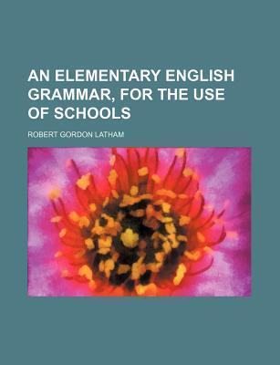An Elementary English Grammar, for the Use of Schools