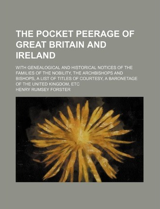 The Pocket Peerage of Great Britain and Ireland; With Genealogical and Historical Notices of the Families of the Nobility, the Archbishops and Bishops