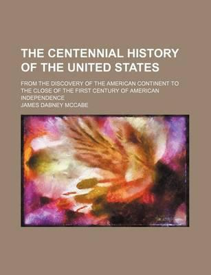 The Centennial History of the United States; From the Discovery of the American Continent to the Close of the First Century of American Independence