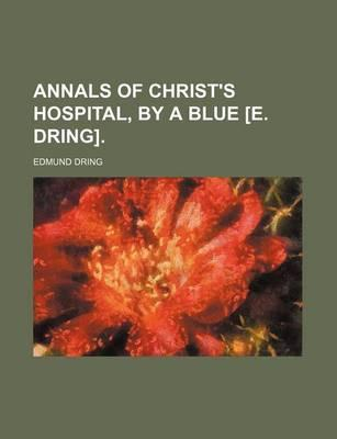 Annals of Christ's Hospital, by a Blue [E. Dring]