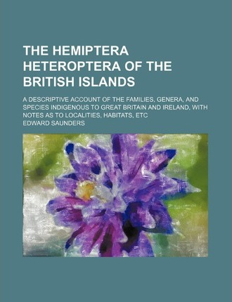 The Hemiptera Heteroptera of the British Islands; A Descriptive Account of the Families, Genera, and Species Indigenous to Great Britain and Ireland,