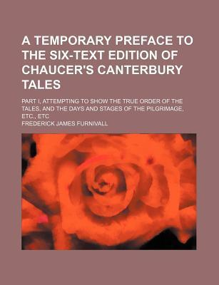 A Temporary Preface to the Six-Text Edition of Chaucer's Canterbury Tales; Part I, Attempting to Show the True Order of the Tales, and the Days and Stages of the Pilgrimage, Etc., Etc