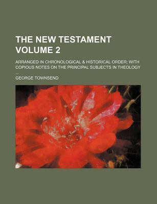 The New Testament; Arranged in Chronological & Historical Order with Copious Notes on the Principal Subjects in Theology Volume 2