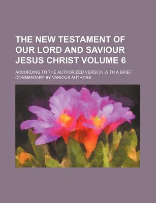 The New Testament of Our Lord and Saviour Jesus Christ; According to the Authorized Version with a Brief Commentary by Various Authors Volume 6