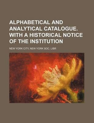Alphabetical and Analytical Catalogue. with a Historical Notice of the Institution
