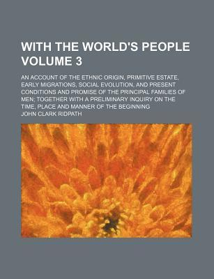 With the World's People; An Account of the Ethnic Origin, Primitive Estate, Early Migrations, Social Evolution, and Present Conditions and Promise of the Principal Families of Men Together with a Preliminary Inquiry on the Time, Volume 3