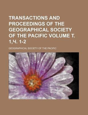 Transactions and Proceedings of the Geographical Society of the Pacific Volume . 1, . 1-2