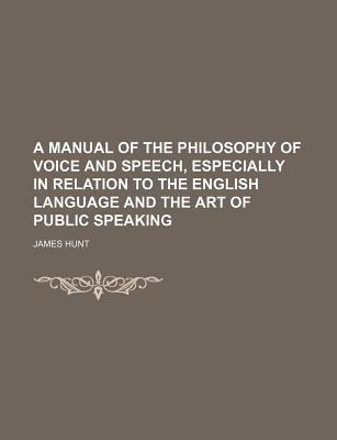 A Manual of the Philosophy of Voice and Speech, Especially in Relation to the English Language and the Art of Public Speaking