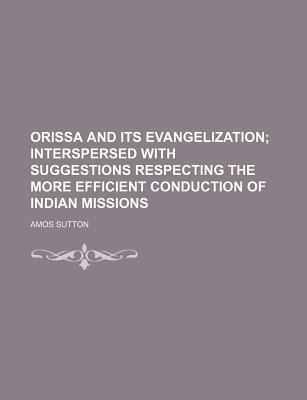 Orissa and Its Evangelization; Interspersed with Suggestions Respecting the More Efficient Conduction of Indian Missions