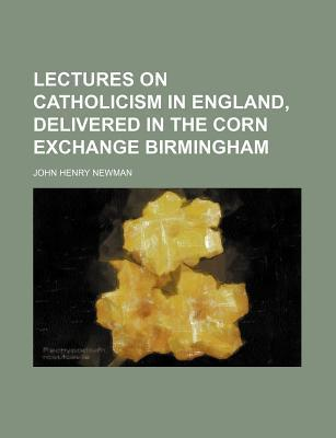 Lectures on Catholicism in England, Delivered in the Corn Exchange Birmingham