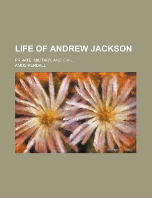 Life of Andrew Jackson; Private, Military, and Civil