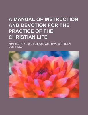 A Manual of Instruction and Devotion for the Practice of the Christian Life; Adapted to Young Persons Who Have Just Been Confirmed