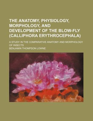 The Anatomy, Physiology, Morphology, and Development of the Blow-Fly (Calliphora Erythrocephala); A Study in the Comparative Anatomy and Morphology of Insects