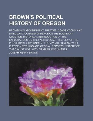 Brown's Political History of Oregon; Provisional Government, Treaties, Conventions, and Diplomatic Correspondence on the Boundary Question, Historical Introduction of the Explorations on the Pacific Coast, History of the Provisional