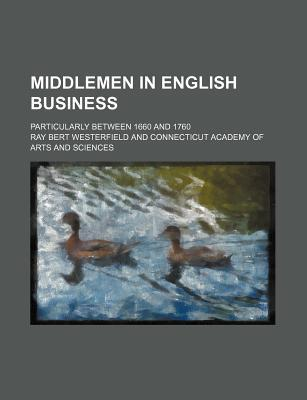 Middlemen in English Business; Particularly Between 1660 and 1760