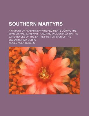 Southern Martyrs; A History of Alabama's White Regiments During the Spanish-American War, Touching Incidentally on the Experiences of the Entire First Division of the Seventh Army Corps