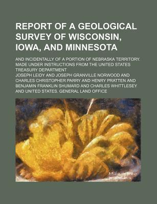 Report of a Geological Survey of Wisconsin, Iowa, and Minnesota; And Incidentally of a Portion of Nebraska Territory. Made Under Instructions from the United States Treasury Department