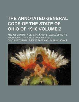 The Annotated General Code of the State of Ohio of 1910; And All Laws of a General Nature Passed Since Its Adoption and in Force January 1, 1912 Volum