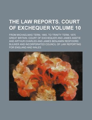 The Law Reports. Court of Exchequer; From Michaelmas Term, 1865, to Trinity Term, 1875 Volume 10