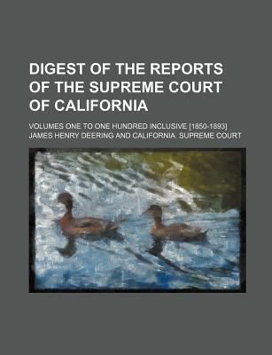 Digest of the Reports of the Supreme Court of California; Volumes One to One Hundred Inclusive [1850-1893]