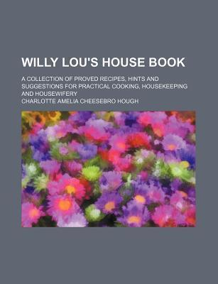 Willy Lou's House Book; A Collection of Proved Recipes, Hints and Suggestions for Practical Cooking, Housekeeping and Housewifery