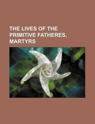 The Lives of the Primitive Fatheres, Martyrs