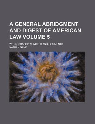 A General Abridgment and Digest of American Law; With Occasional Notes and Comments Volume 5