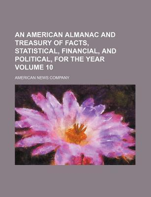 An American Almanac and Treasury of Facts, Statistical, Financial, and Political, for the Year Volume 10