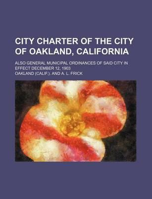 City Charter of the City of Oakland, California; Also General Municipal Ordinances of Said City in Effect December 12, 1903