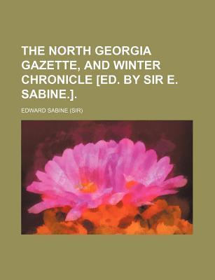 The North Georgia Gazette, and Winter Chronicle [Ed. by Sir E. Sabine.]