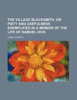 The Village Blacksmith, or Piety and Usefulness Exemplified in a Memoir of the Life of Samuel Hick