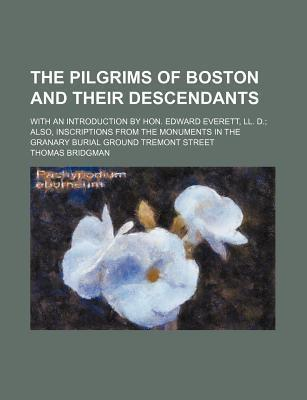 The Pilgrims of Boston and Their Descendants; With an Introduction by Hon. Edward Everett, LL. D. Also, Inscriptions from the Monuments in the Granary Burial Ground Tremont Street