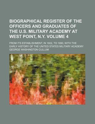 Biographical Register of the Officers and Graduates of the U.S. Military Academy at West Point, N.Y; From Its Establishment, in 1802, to 1890, with the Early History of the United States Military Academy Volume 4