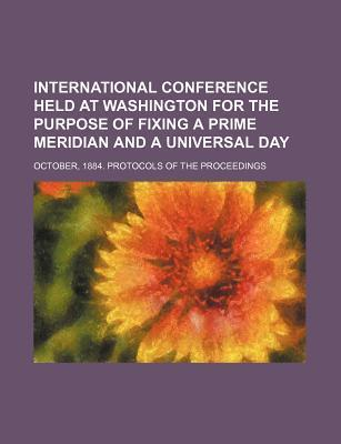 International Conference Held at Washington for the Purpose of Fixing a Prime Meridian and a Universal Day; October, 1884. Protocols of the Proceeding