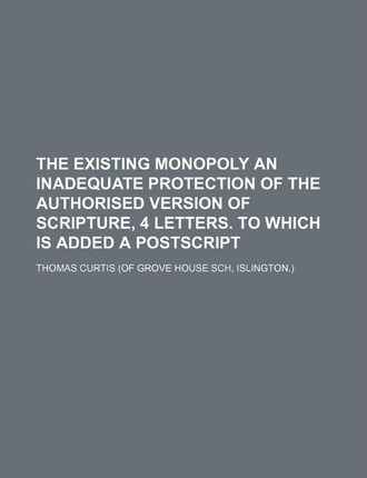 The Existing Monopoly an Inadequate Protection of the Authorised Version of Scripture, 4 Letters. to Which Is Added a PostScript