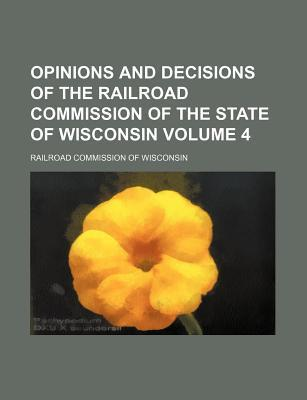 Opinions and Decisions of the Railroad Commission of the State of Wisconsin Volume 4