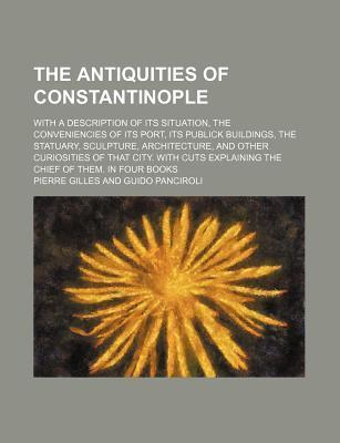 The Antiquities of Constantinople; With a Description of Its Situation, the Conveniencies of Its Port, Its Publick Buildings, the Statuary, Sculpture, Architecture, and Other Curiosities of That City. with Cuts Explaining the Chief of