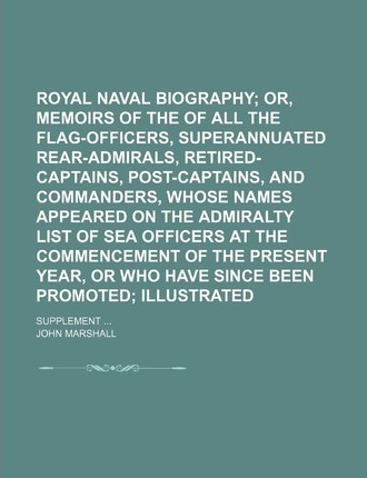 Royal Naval Biography; Or, Memoirs of the Services of All the Flag-Officers, Superannuated Rear-Admirals, Retired-Captains, Post-Captains, and Commanders, Whose Names Appeared on the Admiralty List of Sea Officers at the Volume 1