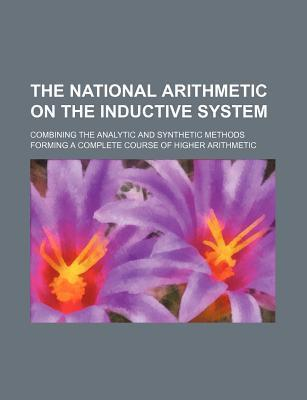The National Arithmetic on the Inductive System; Combining the Analytic and Synthetic Methods Forming a Complete Course of Higher Arithmetic