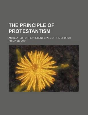 The Principle of Protestantism; As Related to the Present State of the Church