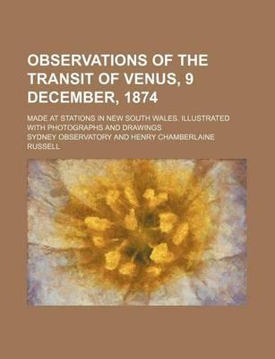 Observations of the Transit of Venus, 9 December, 1874; Made at Stations in New South Wales. Illustrated with Photographs and Drawings