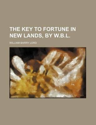 The Key to Fortune in New Lands, by W.B.L