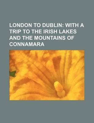 London to Dublin; With a Trip to the Irish Lakes and the Mountains of Connamara