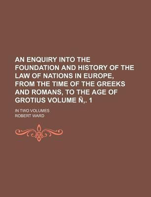 An Enquiry Into the Foundation and History of the Law of Nations in Europe, from the Time of the Greeks and Romans, to the Age of Grotius; In Two Volumes Volume N . 1
