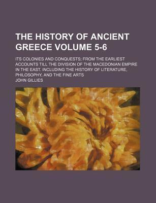 The History of Ancient Greece; Its Colonies and Conquests from the Earliest Accounts Till the Division of the Macedonian Empire in the East. Including the History of Literature, Philosophy, and the Fine Arts Volume 5-6