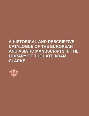 A Historical and Descriptive Catalogue of the European and Asiatic Manuscripts in the Library of the Late Adam Clarke